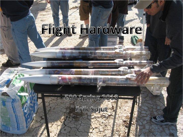 Flight Hardware E 80 Spring 2013 Erik Spjut