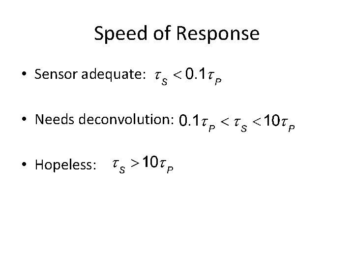 Speed of Response • Sensor adequate: • Needs deconvolution: • Hopeless:
