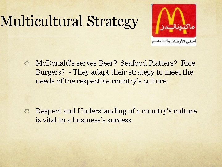 Multicultural Strategy Mc. Donald's serves Beer? Seafood Platters? Rice Burgers? - They adapt their