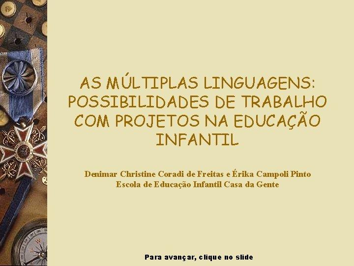AS MÚLTIPLAS LINGUAGENS: POSSIBILIDADES DE TRABALHO COM PROJETOS NA EDUCAÇÃO INFANTIL Denimar Christine Coradi