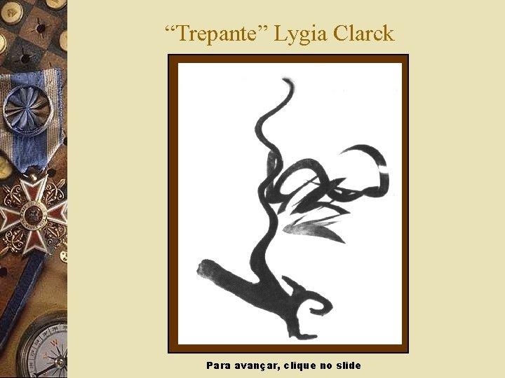 """""""Trepante"""" Lygia Clarck Para avançar, clique no slide"""