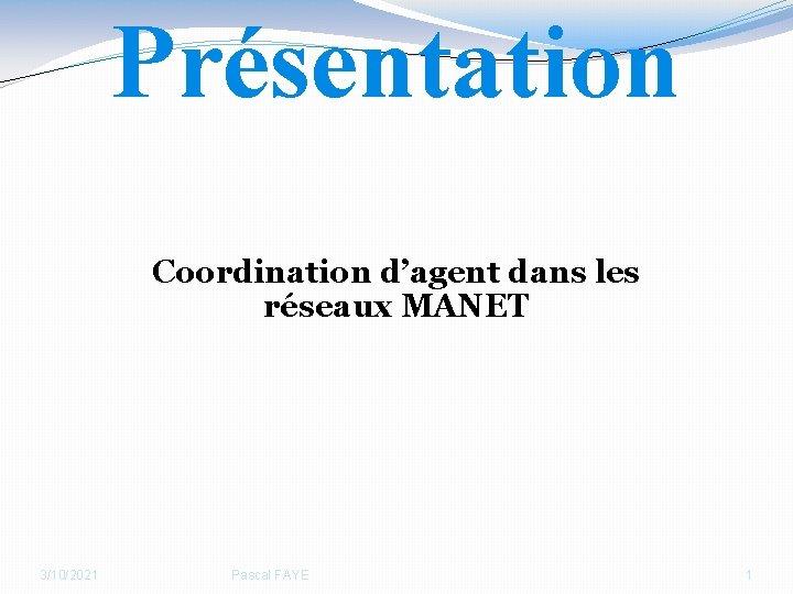 Présentation Coordination d'agent dans les réseaux MANET 3/10/2021 Pascal FAYE 1