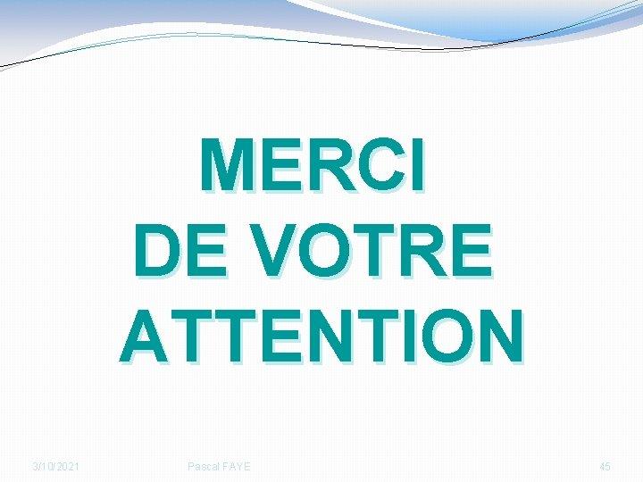 MERCI DE VOTRE ATTENTION 3/10/2021 Pascal FAYE 45