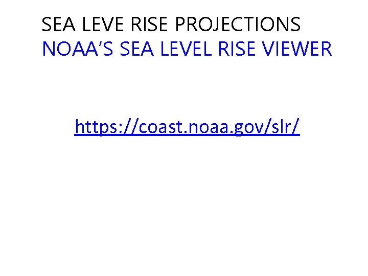 SEA LEVE RISE PROJECTIONS NOAA'S SEA LEVEL RISE VIEWER https: //coast. noaa. gov/slr/