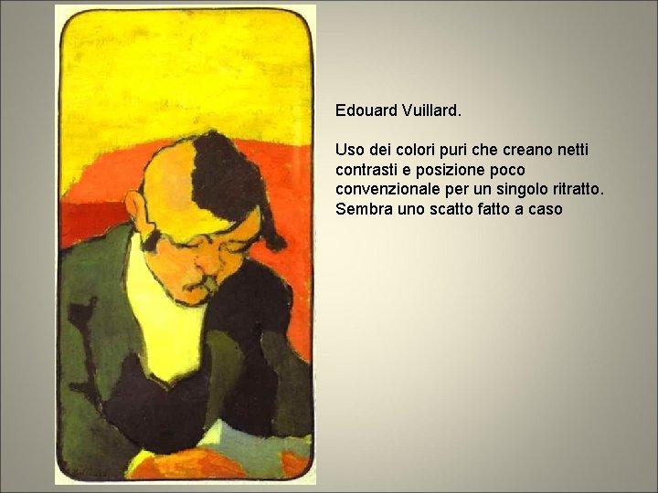 Edouard Vuillard. Uso dei colori puri che creano netti contrasti e posizione poco convenzionale