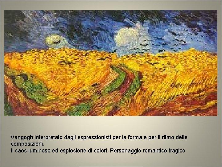 Vangogh interpretato dagli espressionisti per la forma e per il ritmo delle composizioni. Il