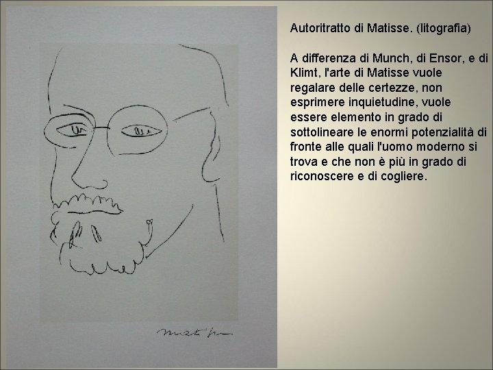 Autoritratto di Matisse. (litografia) A differenza di Munch, di Ensor, e di Klimt, l'arte
