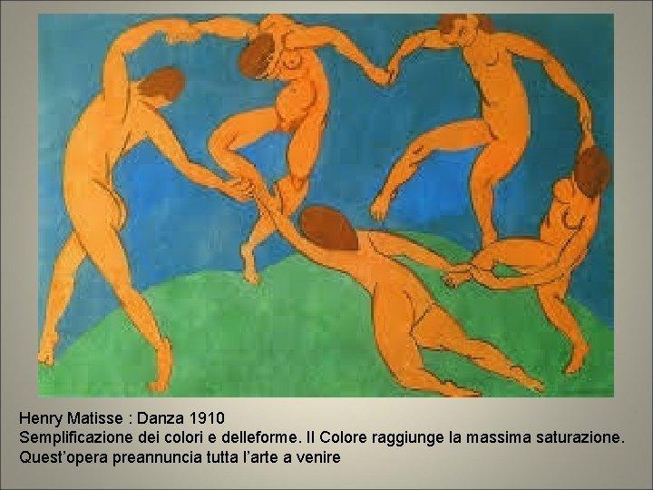 Henry Matisse : Danza 1910 Semplificazione dei colori e delleforme. Il Colore raggiunge la