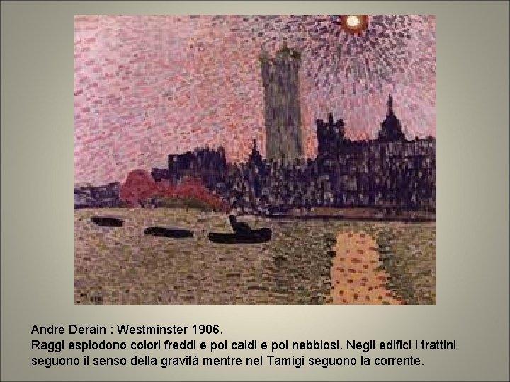 Andre Derain : Westminster 1906. Raggi esplodono colori freddi e poi caldi e poi