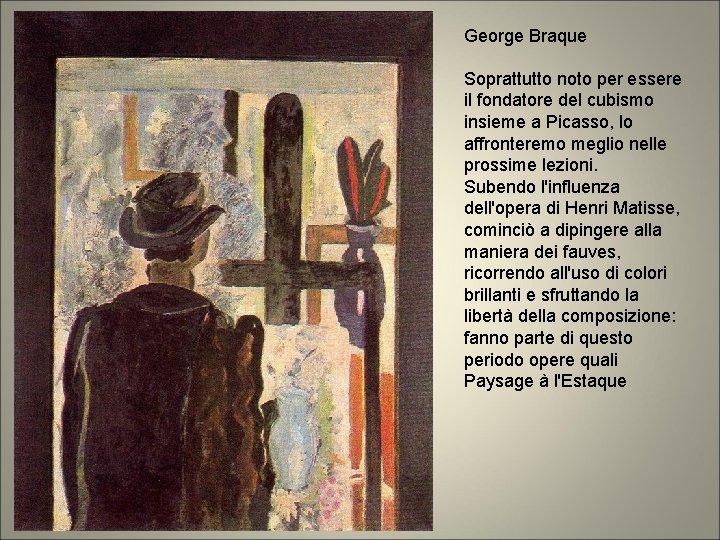 George Braque Soprattutto noto per essere il fondatore del cubismo insieme a Picasso, lo