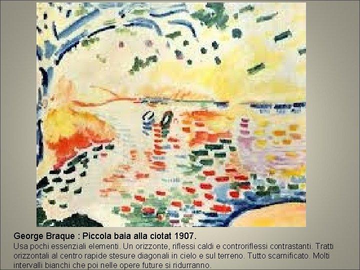 George Braque : Piccola baia alla ciotat 1907. Usa pochi essenziali elementi. Un orizzonte,