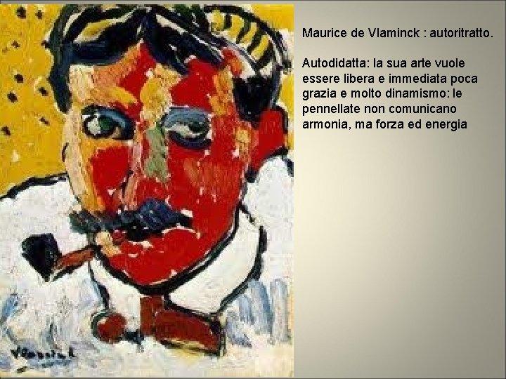 Maurice de Vlaminck : autoritratto. Autodidatta: la sua arte vuole essere libera e immediata