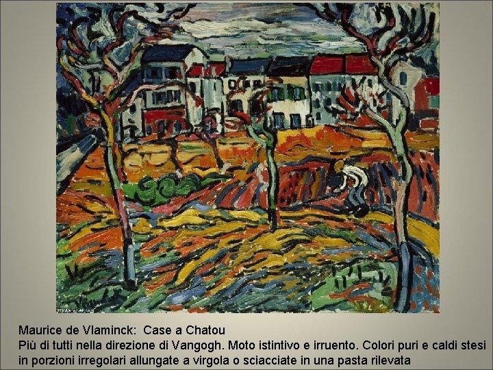 Maurice de Vlaminck: Case a Chatou Più di tutti nella direzione di Vangogh. Moto