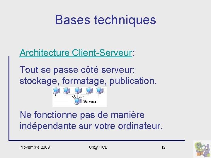 Bases techniques Architecture Client-Serveur: Tout se passe côté serveur: stockage, formatage, publication. Ne fonctionne