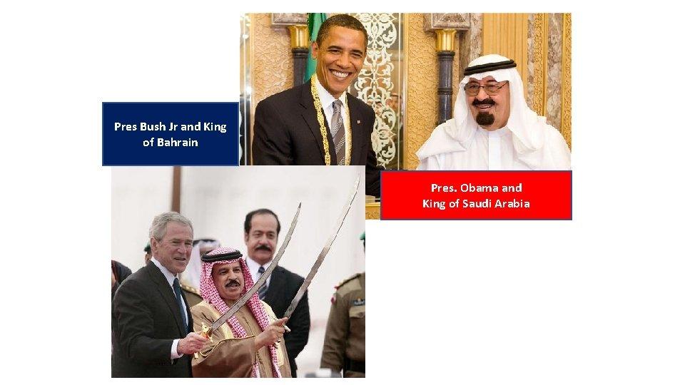 Pres Bush Jr and King of Bahrain Pres. Obama and King of Saudi Arabia