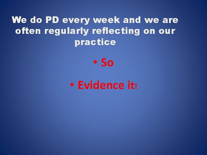 We do PD every week and we are often regularly reflecting on our practice