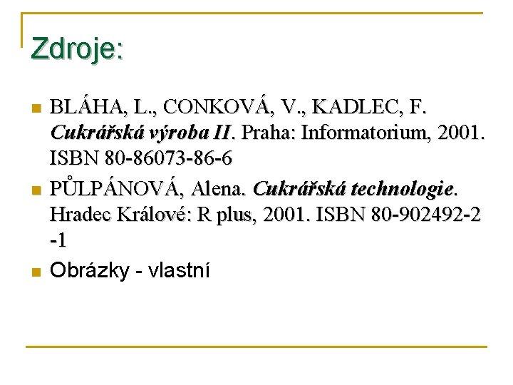 Zdroje: n n n BLÁHA, L. , CONKOVÁ, V. , KADLEC, F. Cukrářská výroba