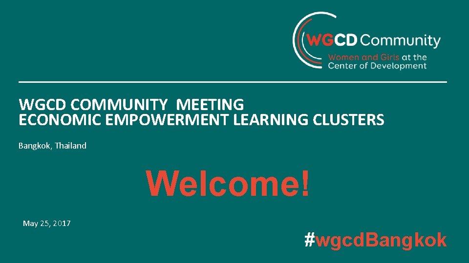 WGCD COMMUNITY MEETING ECONOMIC EMPOWERMENT LEARNING CLUSTERS Bangkok, Thailand Welcome! May 25, 2017 #wgcd.