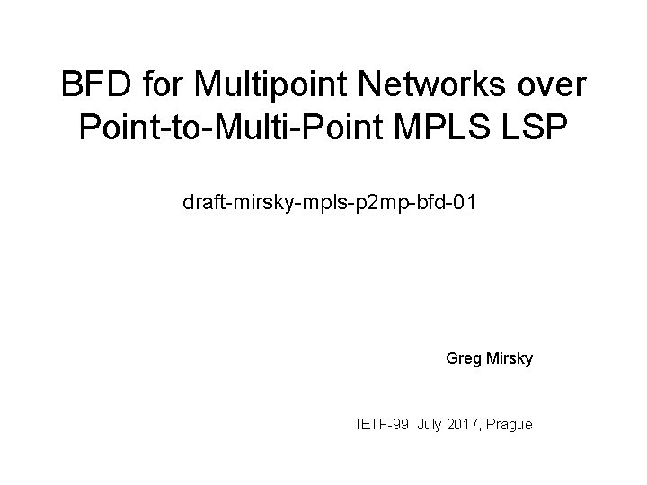 BFD for Multipoint Networks over Point-to-Multi-Point MPLS LSP draft-mirsky-mpls-p 2 mp-bfd-01 Greg Mirsky IETF-99