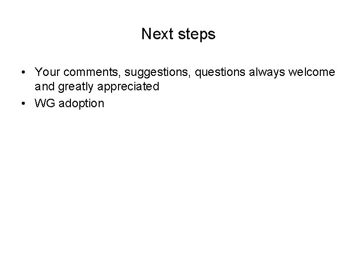 Next steps • Your comments, suggestions, questions always welcome and greatly appreciated • WG