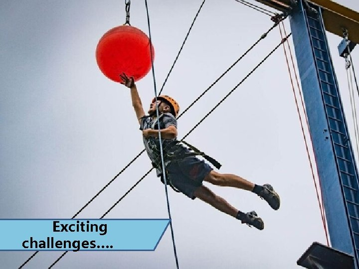Exciting challenges….