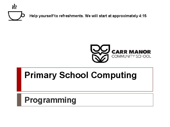 Help yourself to refreshments. We will start at approximately 4: 15 Primary School Computing