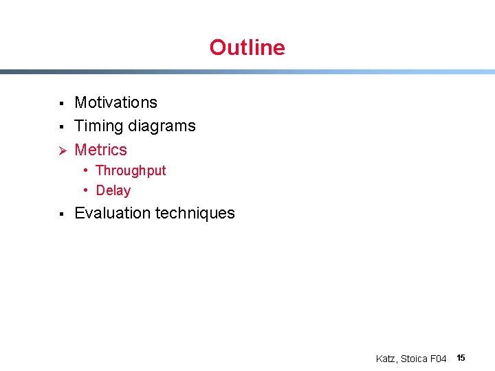 Outline § § Ø Motivations Timing diagrams Metrics • Throughput • Delay § Evaluation