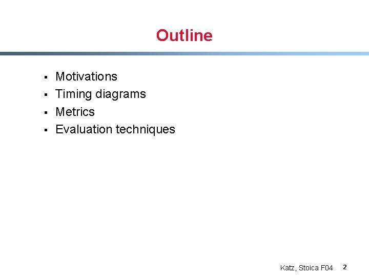 Outline § § Motivations Timing diagrams Metrics Evaluation techniques Katz, Stoica F 04 2
