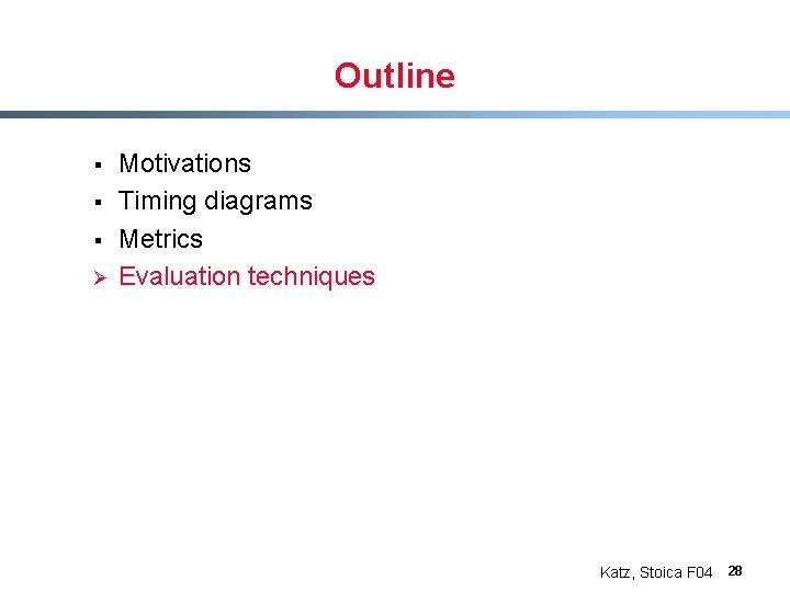 Outline § § § Ø Motivations Timing diagrams Metrics Evaluation techniques Katz, Stoica F