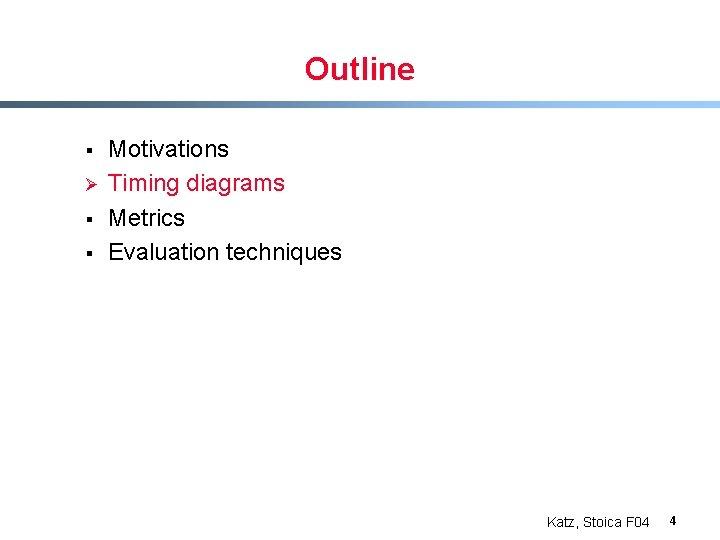 Outline § Ø § § Motivations Timing diagrams Metrics Evaluation techniques Katz, Stoica F