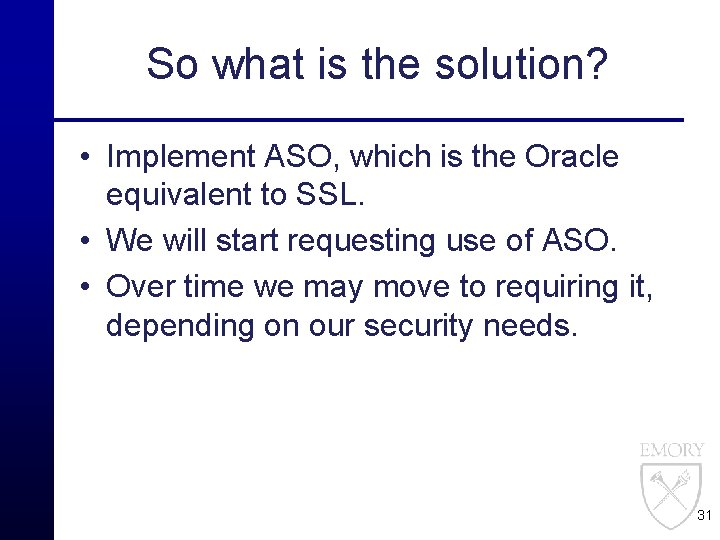So what is the solution? • Implement ASO, which is the Oracle equivalent to