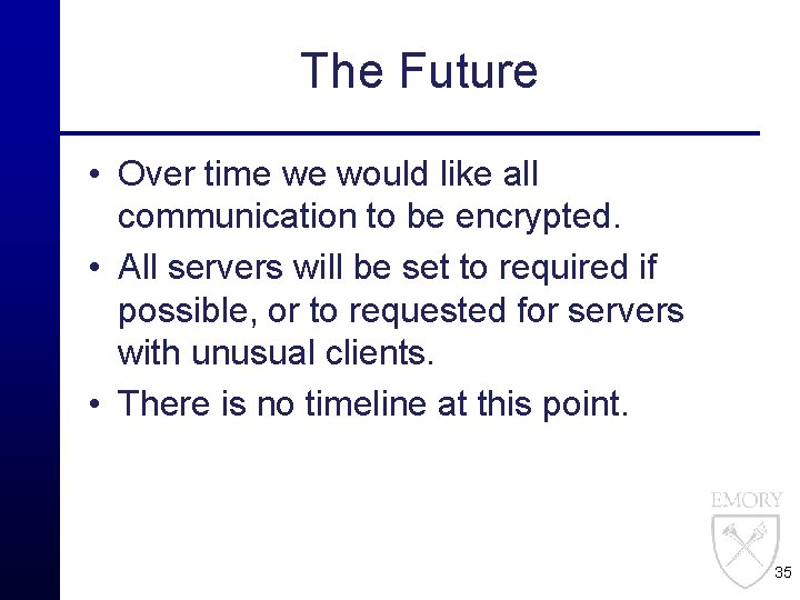 The Future • Over time we would like all communication to be encrypted. •