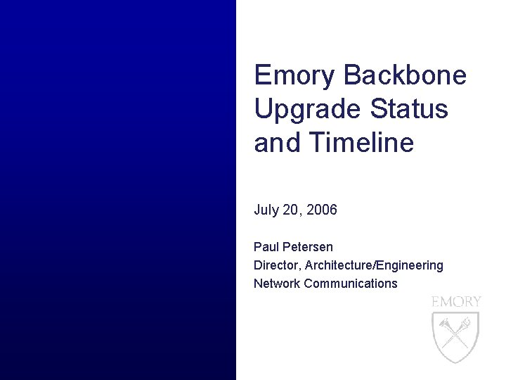 Emory Backbone Upgrade Status and Timeline July 20, 2006 Paul Petersen Director, Architecture/Engineering Network