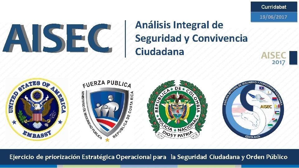 Curridabat AISEC 19/06/2017 Análisis Integral de Seguridad y Convivencia Ciudadana AISEC 2017 Ejercicio de