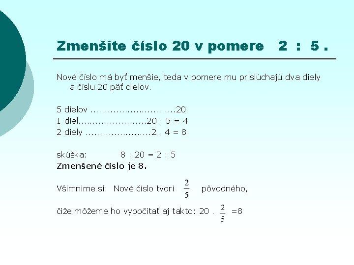 Zmenšite číslo 20 v pomere 2 : 5. Nové číslo má byť menšie, teda