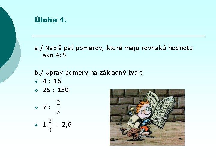 Úloha 1. a. / Napíš päť pomerov, ktoré majú rovnakú hodnotu ako 4: 5.
