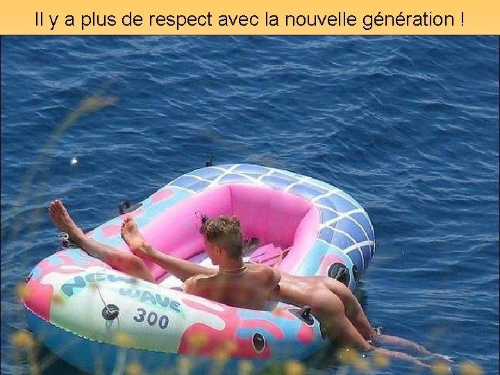 Il y a plus de respect avec la nouvelle génération ! Diaporamas-a-la-con. com