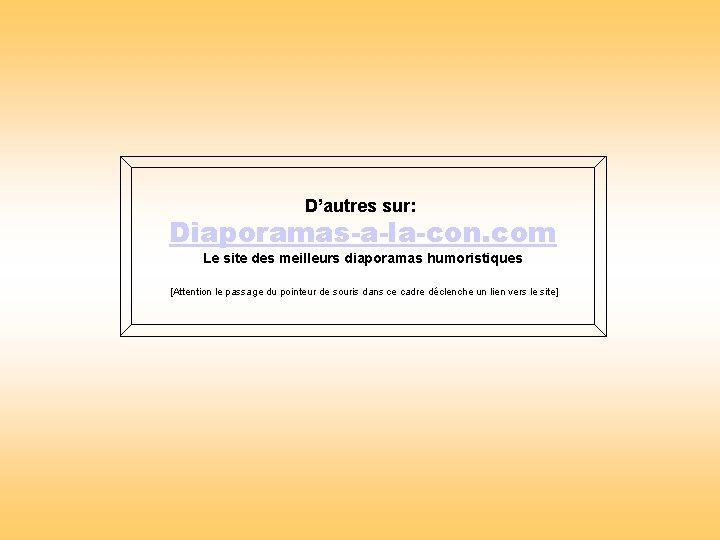 D'autres sur: Diaporamas-a-la-con. com Le site des meilleurs diaporamas humoristiques [Attention le passage du
