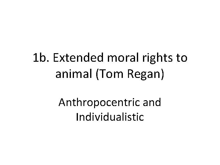 1 b. Extended moral rights to animal (Tom Regan) Anthropocentric and Individualistic