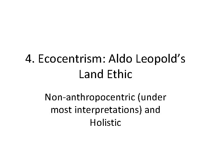 4. Ecocentrism: Aldo Leopold's Land Ethic Non-anthropocentric (under most interpretations) and Holistic