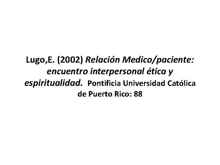 Lugo, E. (2002) Relación Medico/paciente: encuentro interpersonal ética y espiritualidad. Pontificia Universidad Católica de