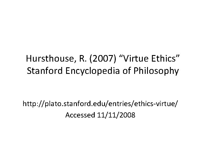 """Hursthouse, R. (2007) """"Virtue Ethics"""" Stanford Encyclopedia of Philosophy http: //plato. stanford. edu/entries/ethics-virtue/ Accessed"""