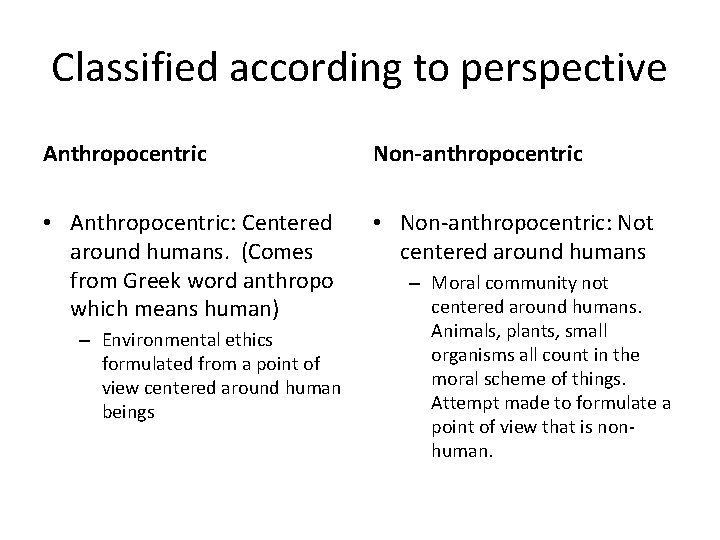Classified according to perspective Anthropocentric Non-anthropocentric • Anthropocentric: Centered around humans. (Comes from Greek