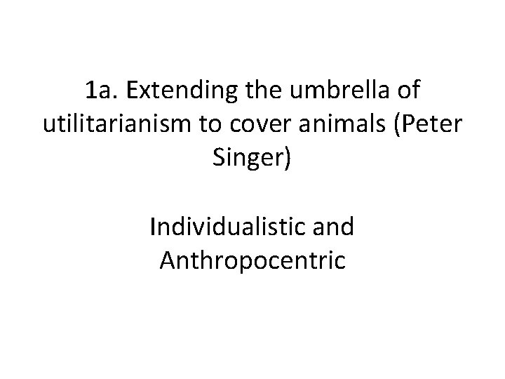 1 a. Extending the umbrella of utilitarianism to cover animals (Peter Singer) Individualistic and