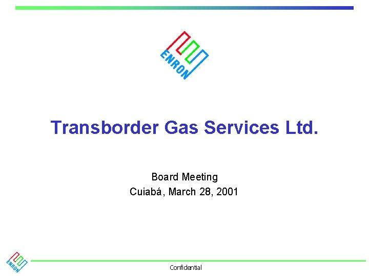 Transborder Gas Services Ltd. Board Meeting Cuiabá, March 28, 2001 Confidential