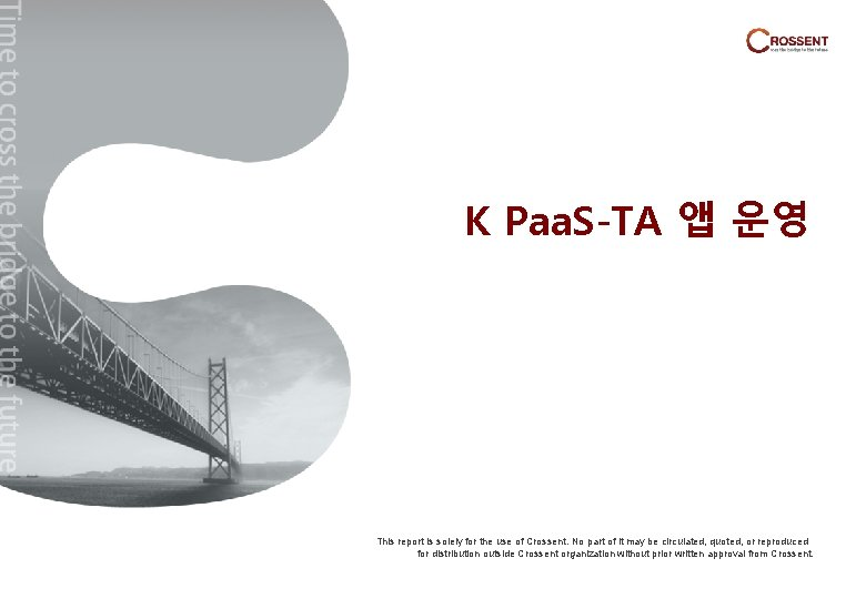 K Paa. S-TA 앱 운영 This report is solely for the use of Crossent.
