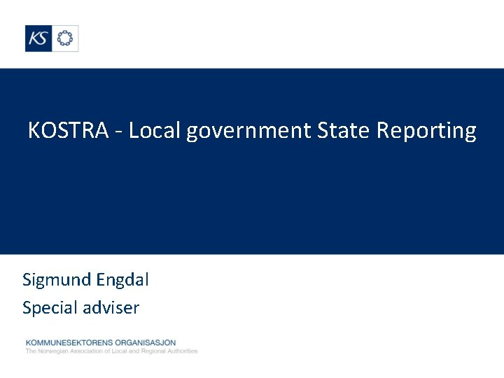 KOSTRA - Local government State Reporting Sigmund Engdal Special adviser