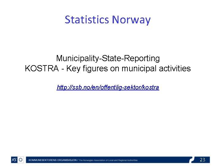 Statistics Norway Municipality-State-Reporting KOSTRA - Key figures on municipal activities http: //ssb. no/en/offentlig-sektor/kostra 23