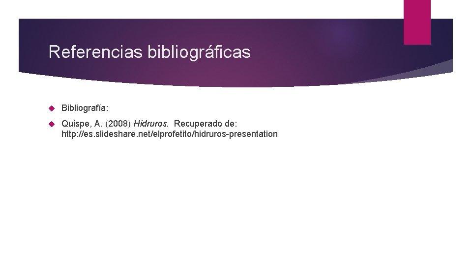 Referencias bibliográficas Bibliografía: Quispe, A. (2008) Hidruros. Recuperado de: http: //es. slideshare. net/elprofetito/hidruros-presentation