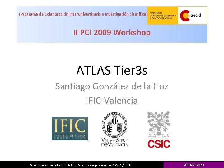 (Programa de Colaboración Interuniversitaria e Investigación científica) II PCI 2009 Workshop ATLAS Tier 3